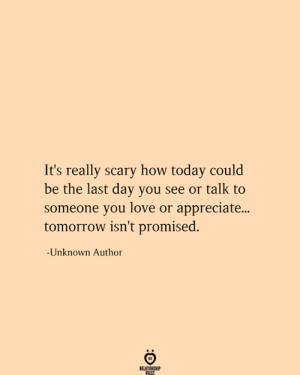 Love, Appreciate, and Today: It's really scary how today could  be the last day you see or talk to  someone you love or appreciate...  tomorrow isn't promised.  -Unknown Author  RELATIONSHIP  RULES