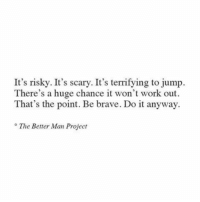 Work, Brave, and Project: It's risky. It's scary. It's terrifying to jump.  There's a huge chance it won't work out  That's the point. Be brave. Do it anyway  ° The Better Man Project