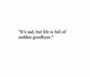 "Life, Sad, and Full: ""It's sad, but life is full of  sudden goodbyes."""