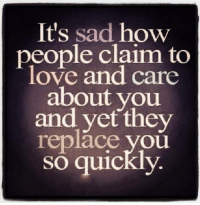 Sad Love: It's sad how  people claim to  love and care  about you  and yet they  replace you  so quickly.