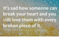 Sad Love: It's sad how someone can  break your heart and you  still love them with every  broken piece of it.  fb/I am fedup with your lies and cheating