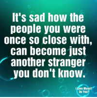 Love, Memes, and Sad: It's sad how the  people you were  once so close with,  can become just  another stranger  you don't know.  I Love Myself  Do You?