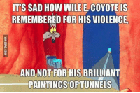 Got to feel for him.....: ITS SAD HOW WILE E COYOTE IS  REMEMBERED FOR HIS VIOLENCE  AND NOT FOR HIS BRILLIANT  PAINTINGS OF TUNNELS Got to feel for him.....