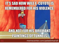 Those tunnel art were awesome! #RoadRunner www.memecenter.com/fun/2780079/poor-wile-e-coyote-always-remembered-for-his-fails-rather-than-ingenuity  For the latest Memecenter updates, follow us on twitter at http://twitter.com/MemeCenter: IT'S SAD How WILE E COYOTE IS  REMEMBERED FOR HIS VIOLENCE  AND NOT FOR HIS BRILLIANT  PAINTINGS OF TUNNELS  memecenter.com/paladinharish Those tunnel art were awesome! #RoadRunner www.memecenter.com/fun/2780079/poor-wile-e-coyote-always-remembered-for-his-fails-rather-than-ingenuity  For the latest Memecenter updates, follow us on twitter at http://twitter.com/MemeCenter