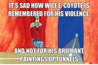 The good old days..: ITS SAD HOW WILE E COYOTE IS  REMEMBERED FOR HIS VIOLENCE.  AND NOT FOR HIS BRILLIANT  PAINTINGS OF TUNNELS The good old days..