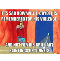 PREACHHHHHHHHHHH (bromygod.com): ITS SAD How WILE E COYOTE IS  REMEMBERED FOR HIS VIOLENCE  AND NOT FOR HIS BRILLIANT  PAINTINGS OF TUNNELS PREACHHHHHHHHHHH (bromygod.com)