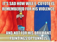 wile e coyote: IT'S SAD HOW WILE E. COYOTE IS  REMEMBERED FOR HIS VIOLENCIE  AND NOT FOR HIS BRILLIANT  PAINTINGS OF TUNNELS