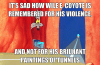 wile e coyote: IT'S SAD HOW WILE E. COYOTE IS  REMEMBERED FOR HIS VIOLENCE  AND NOT FOR HIS BRILLIANT  PAINTINGS OF TUNNELS