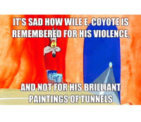 wile e coyote: ITS SAD HOW WILE E COYOTE IS  REMEMBERED FOR HIS VIOLENCE  AND NOT FOR HISBRILLIANT  PAINTINGS OF TUNNELS