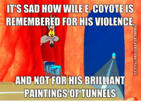 wile e coyote: ITS SAD HOW WILE E COYOTE IS  REMEMBERED FOR HIS VIOLENCE  AND NOT FOR HIS BRILLIANT  PAINTINGS OF TUNNELS