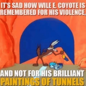 Murality: IT'S SAD HOW WILE E COYOTE IS  REMEMBERED FOR HIS VIOLENCE  AND NOT FOR HIS BRILLIANT  PAINTINGS OF TUNNELS Murality