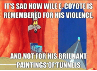 Wile E: IT'S SAD HOW WILE E. COYOTEIS  REMEMBERED FOR HIS VIOLENCE  AND NOT FOR HIS BRILLIANT  PAINTINGS OF TUNNELS