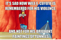 He'd paint that shit with a single swipe, too: ITS SAD How WILE E OYOTEIS  REMEMBERED FOR HIS VIOLENCE  AND NOT FOR HIS BRILLIANT  PAINTINGS OF TUNNELS He'd paint that shit with a single swipe, too