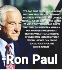 "(MB): ""IT'S SAD THAT SO MANY AMERICANS  SEE THEIR FREEDOMS AS DEPENDENT  ON A SINGLE SUPREME COURT JUSTICE.  FEDERAL JUDGES WERE NEVER MEANT  TO WIELD THE TREMENDOUS POWER  THAT THEY DO IN MODERN AMERICA.  OUR FOUNDERS WOULD FIND IT  INCONCEIVABLE THAT A HANDFUL  OF UNELECTED, UNACCOUNTABLE  FEDERAL JUDGES CAN DECIDE  SOCIAL POLICY FOR THE  ENTIRE NATION.""  Ron Paul (MB)"