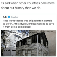 Smh😡 @panafrican.roots blackhistorymonth blackhistory ancestors becauseofthemwecan blackpride blackandproud blackpower: Its sad when other countries care more  about our history than we do  AJ+  oajplus  Rosa Parks' house was shipped from Detroit  to Berlin. Artist Ryan Mendoza wanted to save  it from being demolished.  @blacks tagram Smh😡 @panafrican.roots blackhistorymonth blackhistory ancestors becauseofthemwecan blackpride blackandproud blackpower