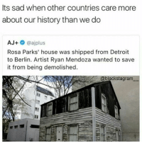 Detroit, Memes, and Rosa Parks: Its sad when other countries care more  about our history than we do  AJ+  @aj plus  Rosa Parks' house was shipped from Detroit  to Berlin. Artist Ryan Mendoza wanted to save  it from being demolished.  @blackstagram 👵🏿Sad thing is it doesn't surprise me one bit RosaParks Detroit Michigan Berlin history
