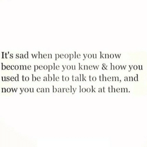 https://iglovequotes.net/: It's sad when people you know  become people you knew & how you  used to be able to talk to them, and  now you can barely look at them. https://iglovequotes.net/