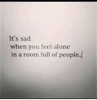 Being alone: It's sad  when you feel alone  in a room full of people.!