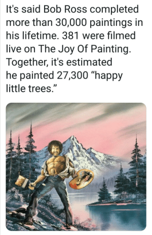 "Bob Ross isn't here to donate a million Groots, but his trees still count.: It's said Bob Ross completed  more than 30,000 paintings in  his lifetime. 381 were filmed  live on The Joy Of Painting.  Together, it's estimated  he painted 27,300 ""happy  little trees."" Bob Ross isn't here to donate a million Groots, but his trees still count."