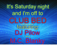 😉: It's Saturday night  and I'm off to  CLUB BED  featuring  DJ Pilow  and  M.C. Blanky 😉