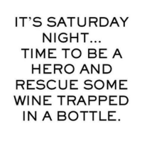saturday: IT'S SATURDAY  NIGHT.  TIME TO BE A  HERO AND  RESCUE SOME  WINE TRAPPED  IN A BOTTLE.