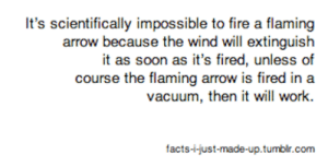 Bad, Bilbo, and Facts: It's scientifically impossible to fire a flaming  arrow because the wind will extinguish  it as soon as it's fired, unless of  course the flaming arrow is fired in a  vacuum, then it will work.  facts-i-just-made-up.tumbir.com facts-i-just-made-up:  Et tu, @voreguru?While I fully admit that making up joke facts under a blog titled facts-i-just-made-up is exactly as bad as a mass media corporation or press secretary deliberately lying to the public to manufacture a racist fascist regime and is clearly done in order to raise a generation of ignorant and susceptible masses in order to reverse evolution itself, I deny that it is rude. Rude is more like not holding an elevator door as someone tries to catch it, or spitting on the sidewalk, or leaving unwanted frozen sausages in the shoe aisle.I may be the direct cause of the de-evolution of humankind, but I never, ever spit on the sidewalk. That's just gross.(As always, I beg my followers not to fight with, harass, or otherwise negatively contact anyone I reply to here in good humor)