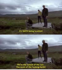 Trainspotting (1996): It's SHITE being Scottish!  We're the lowest of the low.  The scum of the fucking Earth! Trainspotting (1996)