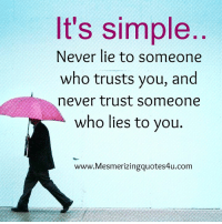 lies: It's simple  Never lie to someone  who trusts you, and  never trust someone  who lies to you.  www.Mesmerizingquotes4u.com