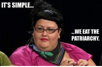 patriarchy: ITS SIMPLE...  WE EAT THE  PATRIARCHY