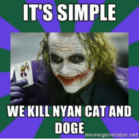 Seriously... this stuff has gone too far. -Jac: IT'S SIMPLE  WE KILL NYAN CAT AND  DOGE  memegenerator.net Seriously... this stuff has gone too far. -Jac