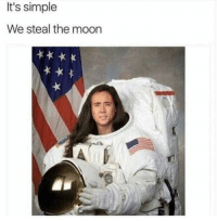 Moon, Nick, and Simple: It's simple  We steal the moon Nick Cage is not dead.