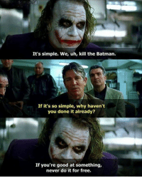 Batman, Memes, and Free: It's simple. We, uh, kill the Batman.  If it's so simple, why haven't  you done it already?  If you're good at something,  never do it for free.