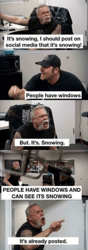 Social Media, Windows, and Media: It's snowing, I should post on  social media that it's snowing!  People have windows  But. It's. Snowing.  PEOPLE HAVE WINDOWS AND  CAN SEE ITS SNOWING  It's already posted. Everytime when it snows