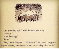 """<p>Eeyore Has That Going For Him.</p>: """"It's snowing still,"""" said Eeyore gloomily.  So it is.""""  """"And freezing.""""  """"Is it?  """"Yes,"""" said Eeyore. However,"""" he said, brighten-  ce  ing up a little, """"we haven't had an earthquake lately."""" <p>Eeyore Has That Going For Him.</p>"""