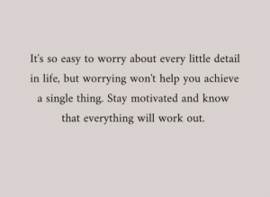 Life, Work, and Help: It's so easy to worry about every little detail  in life, but worrying won't help you achieve  a single thing. Stay motivated and know  that everything will work out.