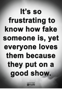 Fake, Life, and Memes: It's so  frustrating to  know how fake  someone is, yet  everyone loves  them because  they put on a  good show  Lessons Taught  By LIFE <3