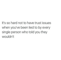 Single, Been, and Who: It's so hard not to have trust issues  when you've been lied to by every  single person who told you they  wouldn't