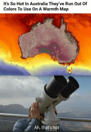 We reached a new peak: It's So Hot In Australia They've Run Out Of  Colors To Use On A Warmth Map  Ah, that's hot We reached a new peak