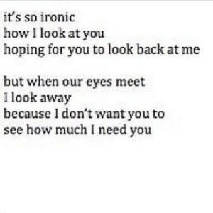 Ironic, Back, and How: it's so ironic  how I look at you  hoping for you to look back at me  but when our eyes meet  l look away  because 1 don't want you to  see how much I need you https://iglovequotes.net/