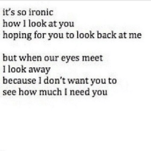 https://iglovequotes.net/: it's so ironic  how I look at you  hoping for you to look back at me  but when our eyes meet  1 look away  because 1 don't want you to  see how much I need you https://iglovequotes.net/