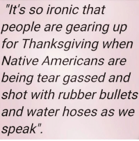 "Memes, Native American, and Police: ""It's so ironic that  people are gearing up  for Thanksgiving when  Native Americans are  being tear gassed and  shot with rubber bullets  and water hoses as we  speak'' Read More: http://www.trueactivist.com/teen-girl-shot-in-the-face-tribal-elders-hospitalized-as-militarized-police-assault-dapl-protestors/"