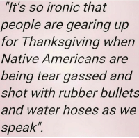 "rubber bullets: ""It's so ironic that  people are gearing up  for Thanksgiving when  Native Americans are  being tear gassed and  shot with rubber bullets  and water hoses as we  speak"