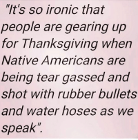 "Memes, 🤖, and Iron: ""It's so ironic that  people are gearing up  for Thanksgiving when  Native Americans are  being tear gassed and  shot with rubber bullets  and water hoses as we  speak Shame on our government!"