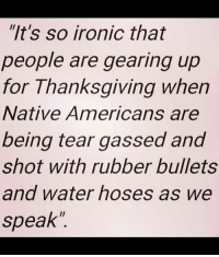 "Time to divest from this system run by corrupt corporations: ""It's so ironic that  people are gearing up  for Thanksgiving when  Native Americans are  being tear gassed and  shot with rubber bullets  and water hoses as we  speak Time to divest from this system run by corrupt corporations"