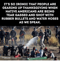 rubber bullets: IT'S SO IRONIC THAT PEOPLE ARE  GEARING UP THANKSGIVING WHEN  NATIVE AMERICANS ARE BEING  TEAR GASSED AND SHOT WITH  RUBBER BULLETS AND WATER HOSES  AS WE SPEAK.  anonews