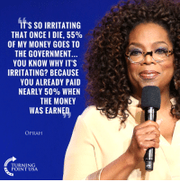 Memes, Money, and Oprah Winfrey: IT'S SO IRRITATING  THAT ONCE I DIE, 55%  OF MY MONEY GOES TO  THE GOVERNMENT  YOU KNOW WHY IT'S  IRRITATING? BECAUSE  YOU ALREADY PAID  NEARLY 50% WHEN  THE MONEY  WAS EARNED  OPRAH  TURNING  POINT USA WOW! Even Leftist Oprah Winfrey Agrees #TaxationIsTheft