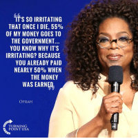 Memes, Money, and Oprah Winfrey: IT'S SO IRRITATING  THAT ONCE I DIE, 55%  OF MY MONEY GOES TO  THE GOVERNMENT..  YOU KNOW WHY IT'S  IRRITATING? BECAUSE  YOU ALREADY PAID  NEARLY 50% WHEN  THE MONEY  WAS EARNED  OPRAH  TURNING  POINT USA Even Super-Liberal Oprah Knows Taxation Is THEFT! #BigGovSucks #TaxationIsTheft