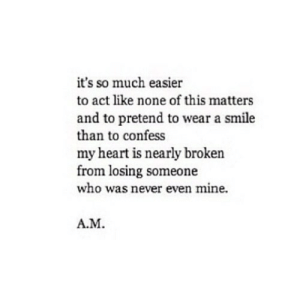 https://iglovequotes.net/: it's so much easier  to act like none of this matters  and to pretend to wear a smile  than to confess  my heart is nearly broken  from losing someone  who was never even mine.  A.M https://iglovequotes.net/