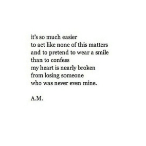 https://iglovequotes.net/: it's so much easier  to act like none of this matters  and to pretend to wear a smile  than to confess  my heart is nearly broken  from losing someone  who was never even mine.  A.M. https://iglovequotes.net/