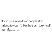 SarcasmOnly: It's so nice when toxic people stop  talking to you. It's like the trash took itself  Out. arcasm_only SarcasmOnly